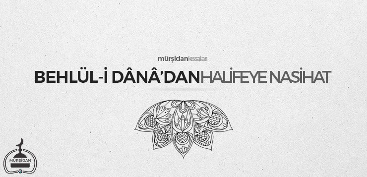 Behlül-i Dânâ'dan Halifeye Nasihat - behl  lidanadanhalifeyenasihat - Behlül-i Dânâ'dan Halifeye Nasihat
